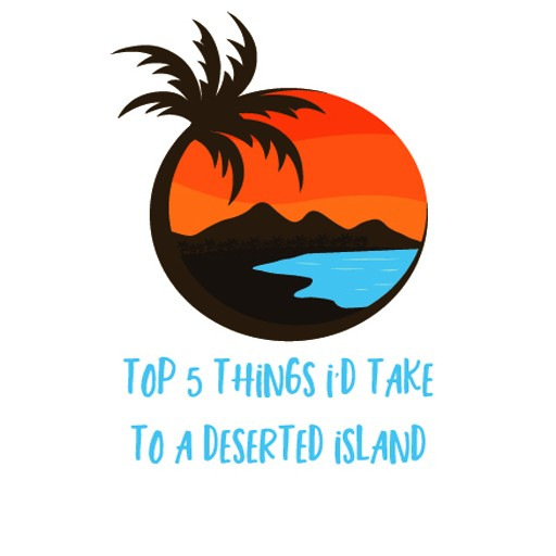 Top 5 Things I'd Take to a Deserted Island